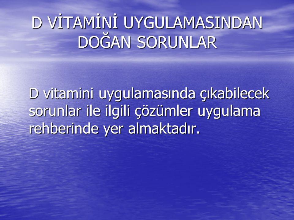 D VİTAMİNİ UYGULAMASINDAN DOĞAN SORUNLAR D vitamini uygulamasında çıkabilecek sorunlar ile ilgili çözümler uygulama rehberinde yer almaktadır.