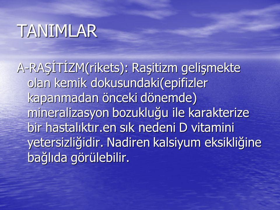 TANIMLAR A-RAŞİTİZM(rikets): Raşitizm gelişmekte olan kemik dokusundaki(epifizler kapanmadan önceki dönemde) mineralizasyon bozukluğu ile karakterize bir hastalıktır.en sık nedeni D vitamini yetersizliğidir.