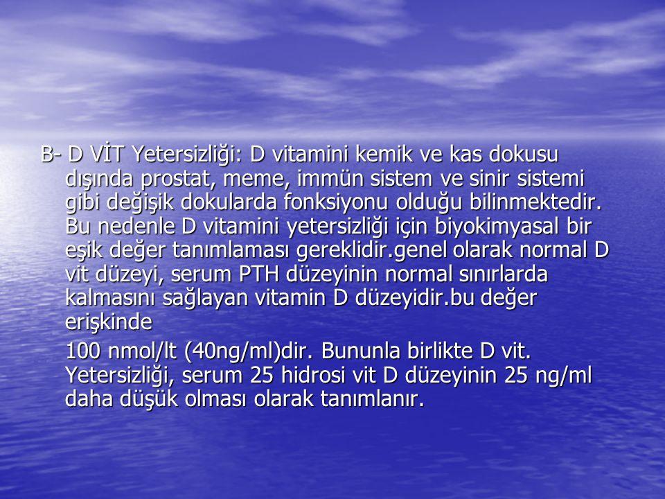 B- D VİT Yetersizliği: D vitamini kemik ve kas dokusu dışında prostat, meme, immün sistem ve sinir sistemi gibi değişik dokularda fonksiyonu olduğu bi