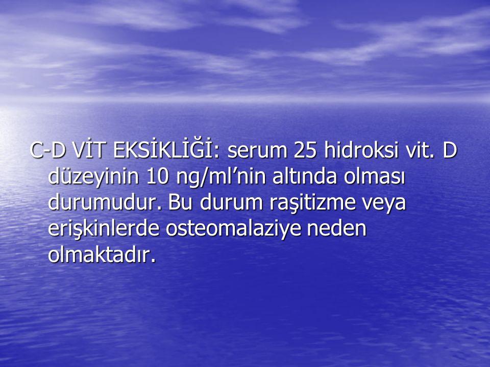 C-D VİT EKSİKLİĞİ: serum 25 hidroksi vit.D düzeyinin 10 ng/ml'nin altında olması durumudur.