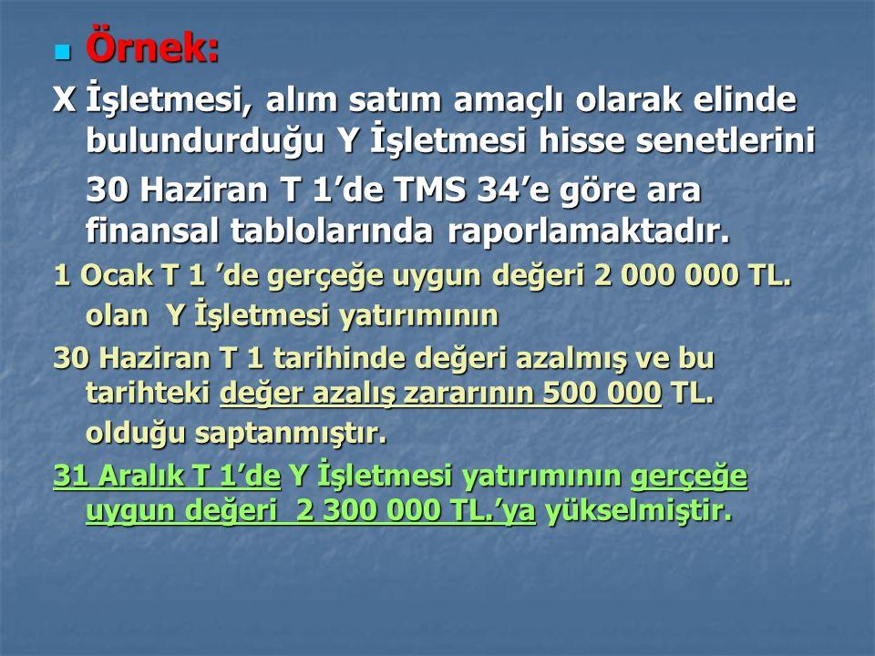 Örnek: Örnek: X İşletmesi, alım satım amaçlı olarak elinde bulundurduğu Y İşletmesi hisse senetlerini 30 Haziran T 1'de TMS 34'e göre ara finansal tab