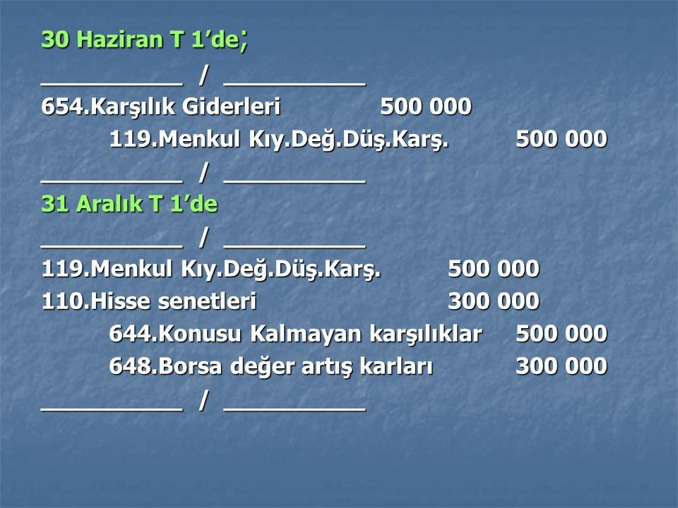 30 Haziran T 1'de ; __________ / __________ 654.Karşılık Giderleri500 000 119.Menkul Kıy.Değ.Düş.Karş.500 000 __________ / __________ 31 Aralık T 1'de
