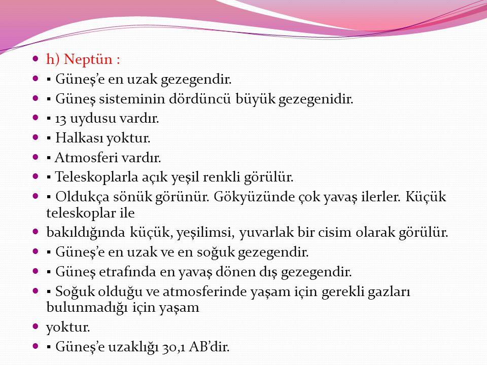 h) Neptün : ▪ Güneş'e en uzak gezegendir. ▪ Güneş sisteminin dördüncü büyük gezegenidir. ▪ 13 uydusu vardır. ▪ Halkası yoktur. ▪ Atmosferi vardır. ▪ T