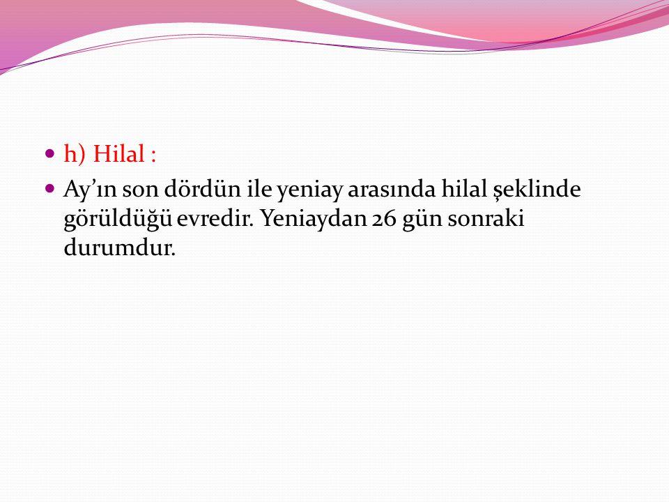 h) Hilal : Ay'ın son dördün ile yeniay arasında hilal şeklinde görüldüğü evredir. Yeniaydan 26 gün sonraki durumdur.