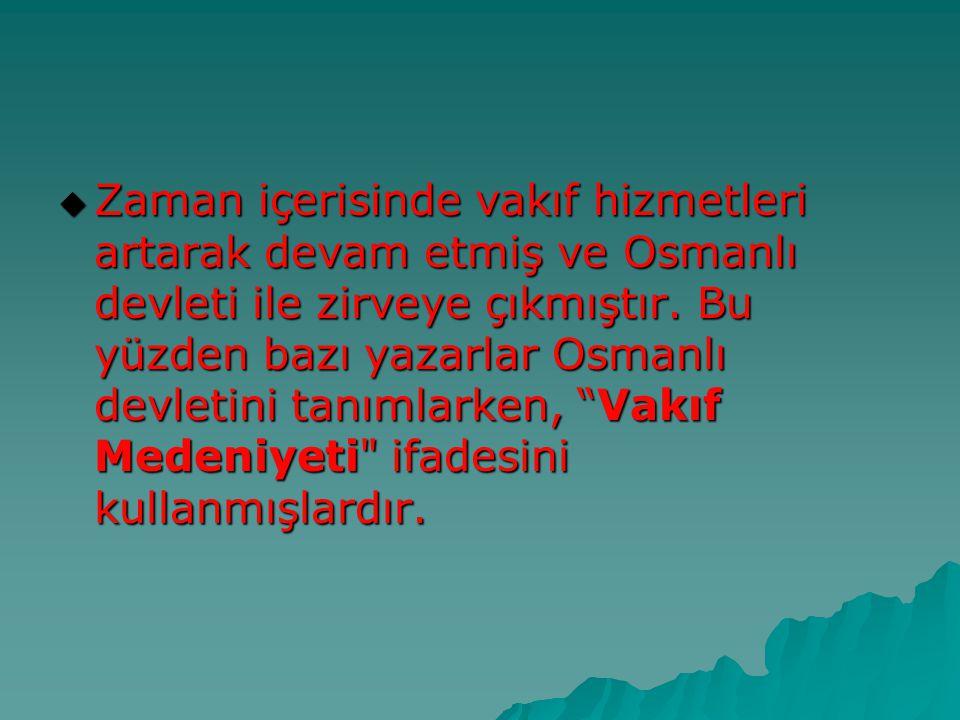  Zaman içerisinde vakıf hizmetleri artarak devam etmiş ve Osmanlı devleti ile zirveye çıkmıştır. Bu yüzden bazı yazarlar Osmanlı devletini tanımlarke