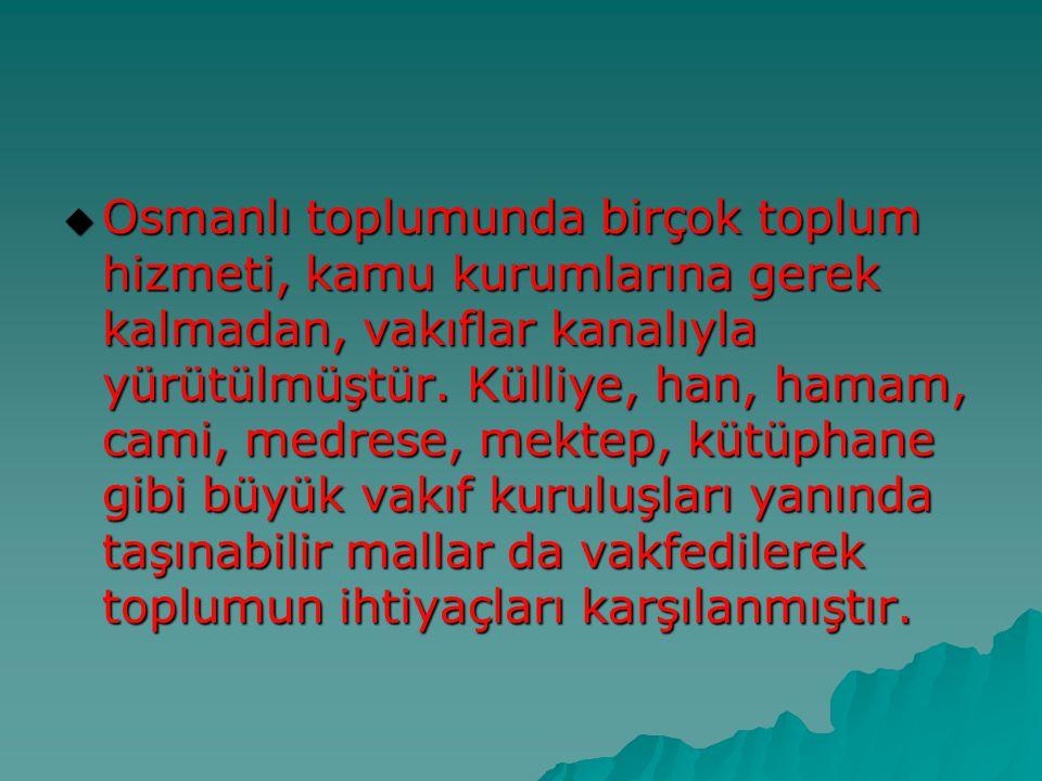  Osmanlı toplumunda birçok toplum hizmeti, kamu kurumlarına gerek kalmadan, vakıflar kanalıyla yürütülmüştür. Külliye, han, hamam, cami, medrese, mek