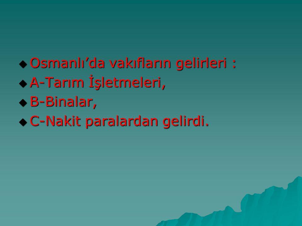  Osmanlı'da vakıfların gelirleri :  A-Tarım İşletmeleri,  B-Binalar,  C-Nakit paralardan gelirdi.