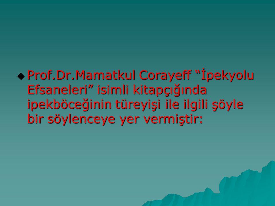 """ Prof.Dr.Mamatkul Corayeff """"İpekyolu Efsaneleri"""" isimli kitapçığında ipekböceğinin türeyişi ile ilgili şöyle bir söylenceye yer vermiştir:"""