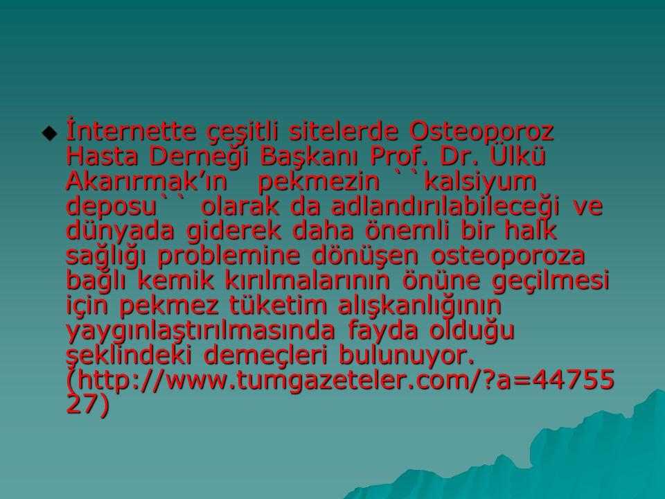  İnternette çeşitli sitelerde Osteoporoz Hasta Derneği Başkanı Prof. Dr. Ülkü Akarırmak'ın pekmezin ``kalsiyum deposu`` olarak da adlandırılabileceği