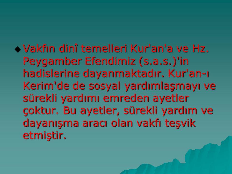  Vakfın dinî temelleri Kur'an'a ve Hz. Peygamber Efendimiz (s.a.s.)'in hadislerine dayanmaktadır. Kur'an-ı Kerim'de de sosyal yardımlaşmayı ve sürekl