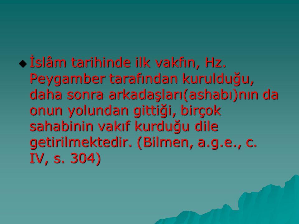  İslâm tarihinde ilk vakfın, Hz. Peygamber tarafından kurulduğu, daha sonra arkadaşları(ashabı)nın da onun yolundan gittiği, birçok sahabinin vakıf k