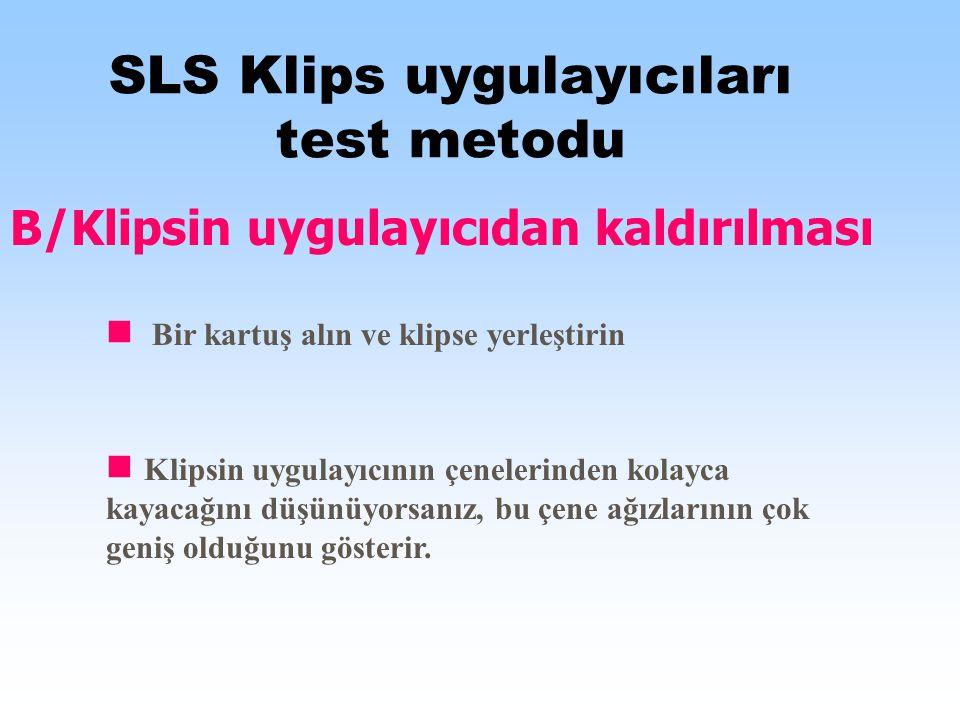 SLS Klips uygulayıcıları test metodu B/Klipsin uygulayıcıdan kaldırılması Bir kartuş alın ve klipse yerleştirin Klipsin uygulayıcının çenelerinden kolayca kayacağını düşünüyorsanız, bu çene ağızlarının çok geniş olduğunu gösterir.