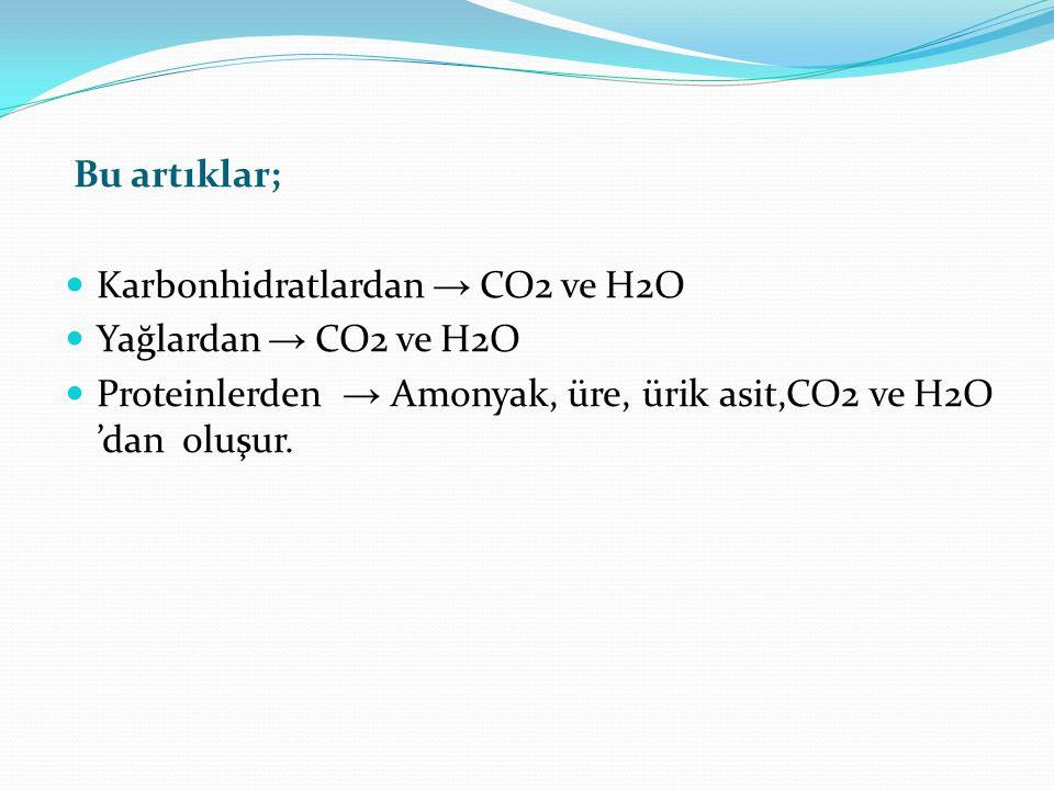 Bu artıklar; Karbonhidratlardan → CO2 ve H2O Yağlardan → CO2 ve H2O Proteinlerden → Amonyak, üre, ürik asit,CO2 ve H2O 'dan oluşur.