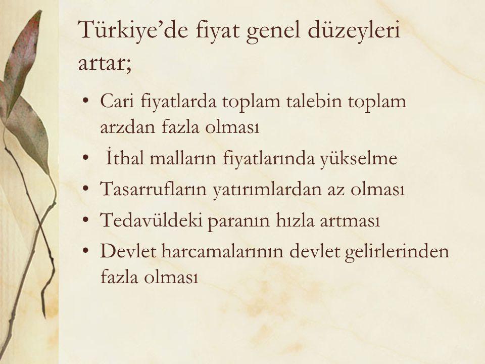 Türkiye'de fiyat genel düzeyleri artar; Cari fiyatlarda toplam talebin toplam arzdan fazla olması İthal malların fiyatlarında yükselme Tasarrufların yatırımlardan az olması Tedavüldeki paranın hızla artması Devlet harcamalarının devlet gelirlerinden fazla olması