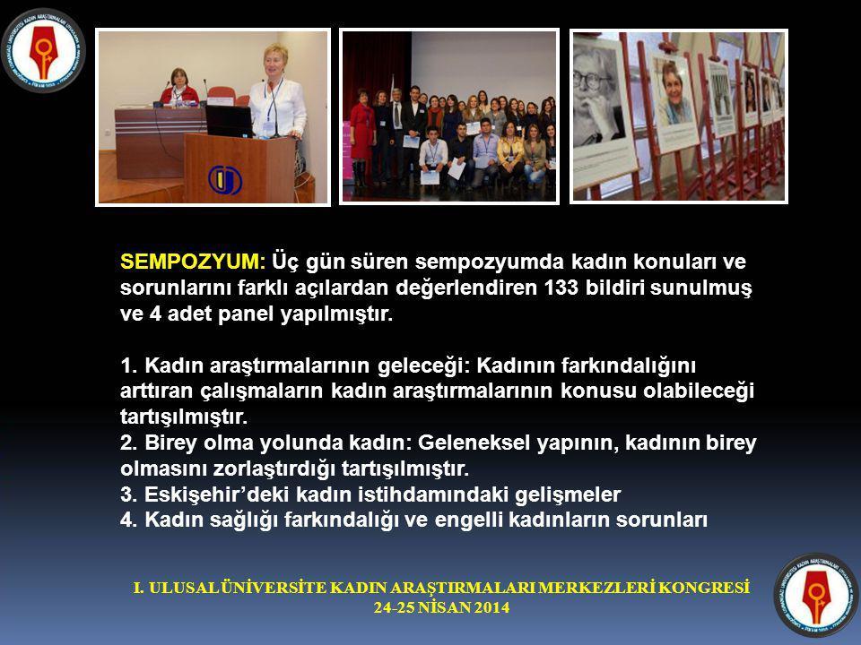 I. ULUSAL ÜNİVERSİTE KADIN ARAŞTIRMALARI MERKEZLERİ KONGRESİ 24-25 NİSAN 2014 SEMPOZYUM: Üç gün süren sempozyumda kadın konuları ve sorunlarını farklı