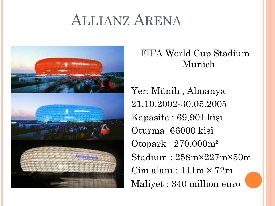 A LLIANZ A RENA FIFA World Cup Stadium Munich Yer: Münih, Almanya 21.10.2002-30.05.2005 Kapasite : 69,901 kişi Oturma: 66000 kişi Otopark : 270.000m² Stadium : 258m×227m×50m Çim alanı : 111m × 72m Maliyet : 340 million euro