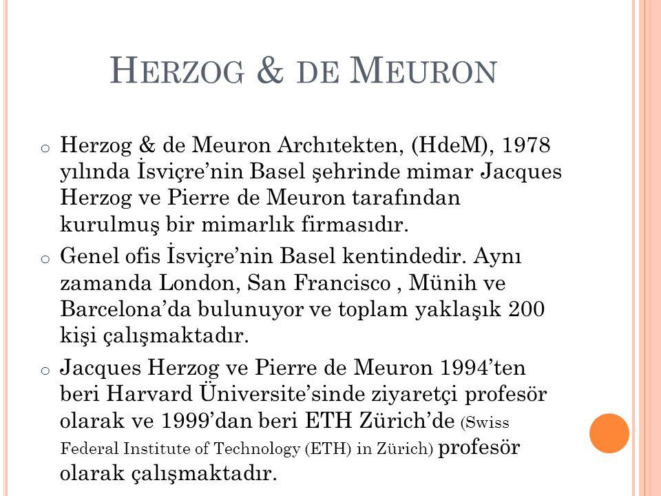 H ERZOG & DE M EURON GENEL MIMARLAR o Jacques Herzog 1978 o Pierre De Meuron 1978 o Harry Gugger 1991 o Christine Binswanger 1991 o Robert Hösl 2004 o Ascan Mergenthaler 2004 o Stefan Marbach 2006
