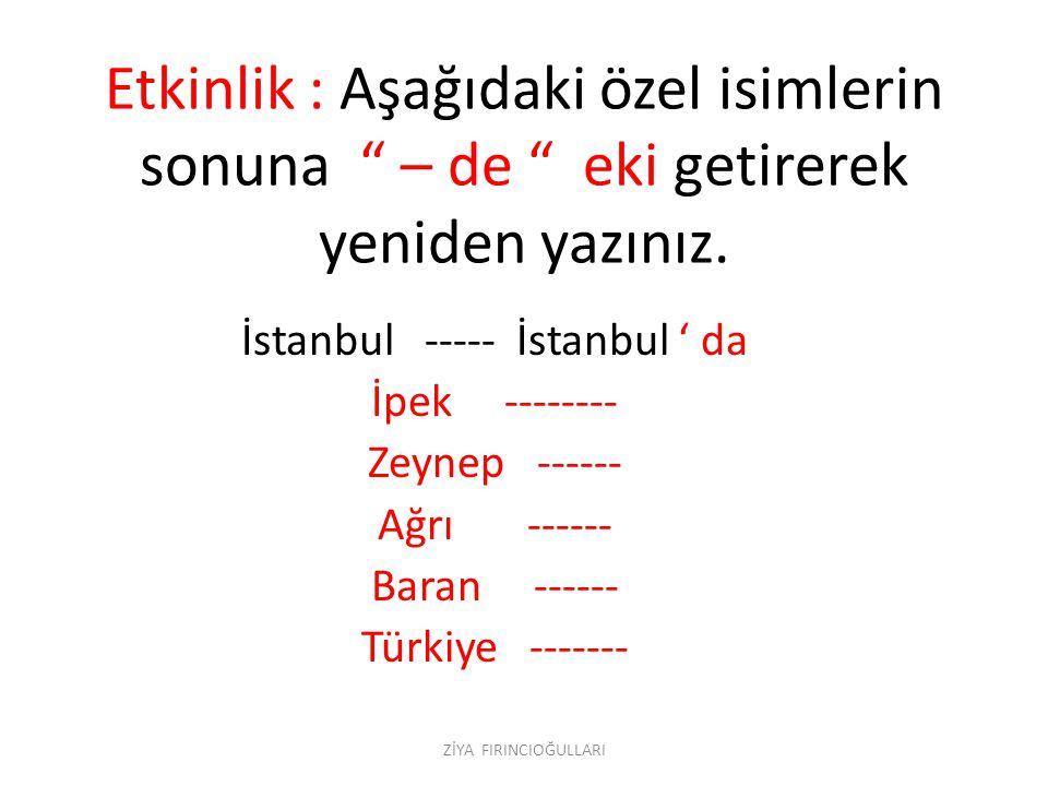 """Etkinlik : Aşağıdaki özel isimlerin sonuna """" – de """" eki getirerek yeniden yazınız. İstanbul ----- İstanbul ' da İpek -------- Zeynep ------ Ağrı -----"""