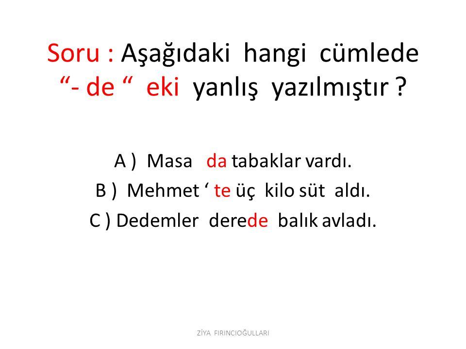 """Soru : Aşağıdaki hangi cümlede """"- de """" eki yanlış yazılmıştır ? A ) Masa da tabaklar vardı. B ) Mehmet ' te üç kilo süt aldı. C ) Dedemler derede balı"""