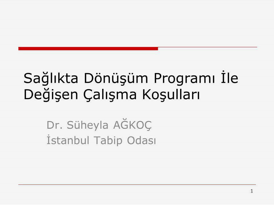 1 Sağlıkta Dönüşüm Programı İle Değişen Çalışma Koşulları Dr. Süheyla AĞKOÇ İstanbul Tabip Odası