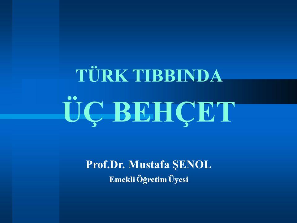 TÜRK TIBBINDA ÜÇ BEHÇET Prof.Dr. Mustafa ŞENOL Emekli Öğretim Üyesi