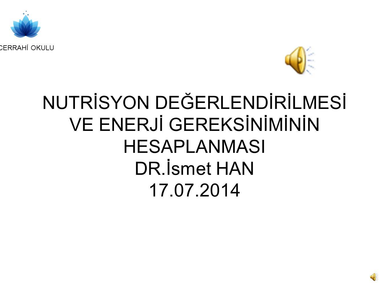 CERRAHİ OKULU NUTRİSYON DEĞERLENDİRİLMESİ VE ENERJİ GEREKSİNİMİNİN HESAPLANMASI DR.İsmet HAN 17.07.2014