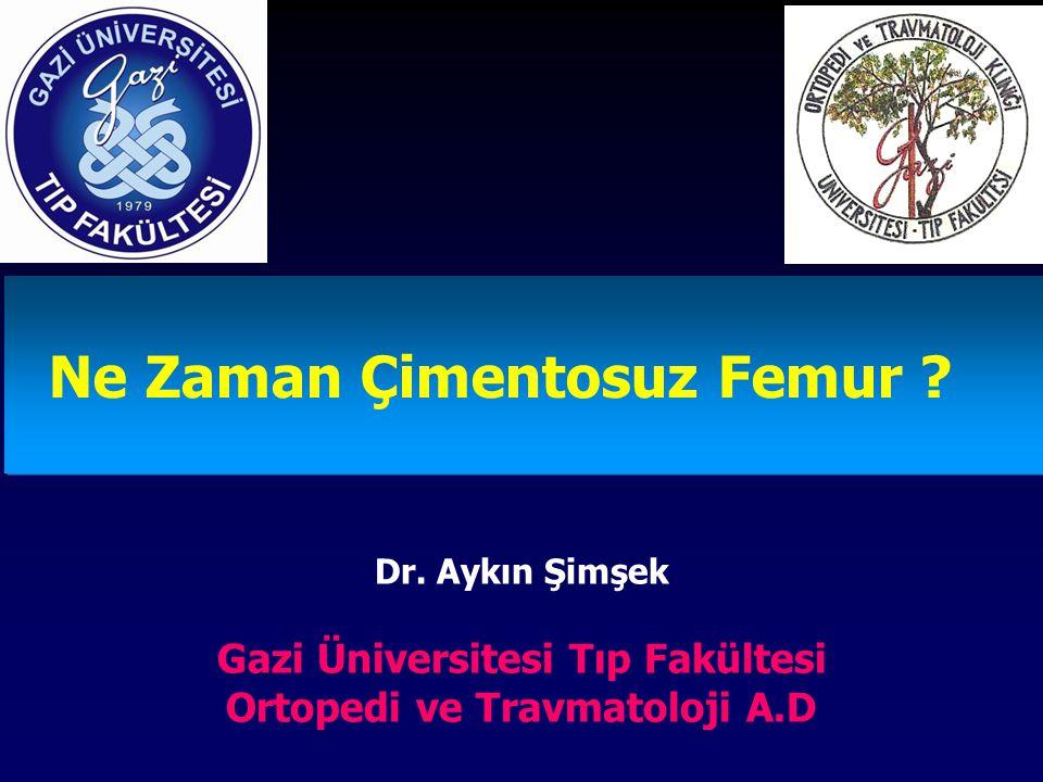 Ne Zaman Çimentosuz Femur ? Dr. Aykın Şimşek Gazi Üniversitesi Tıp Fakültesi Ortopedi ve Travmatoloji A.D