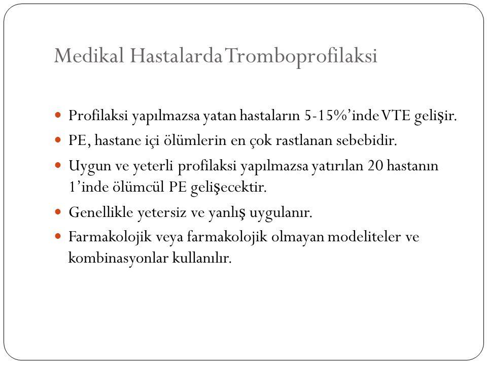 Medikal Hastalarda Tromboprofilaksi Profilaksi yapılmazsa yatan hastaların 5-15%'inde VTE geli ş ir. PE, hastane içi ölümlerin en çok rastlanan sebebi
