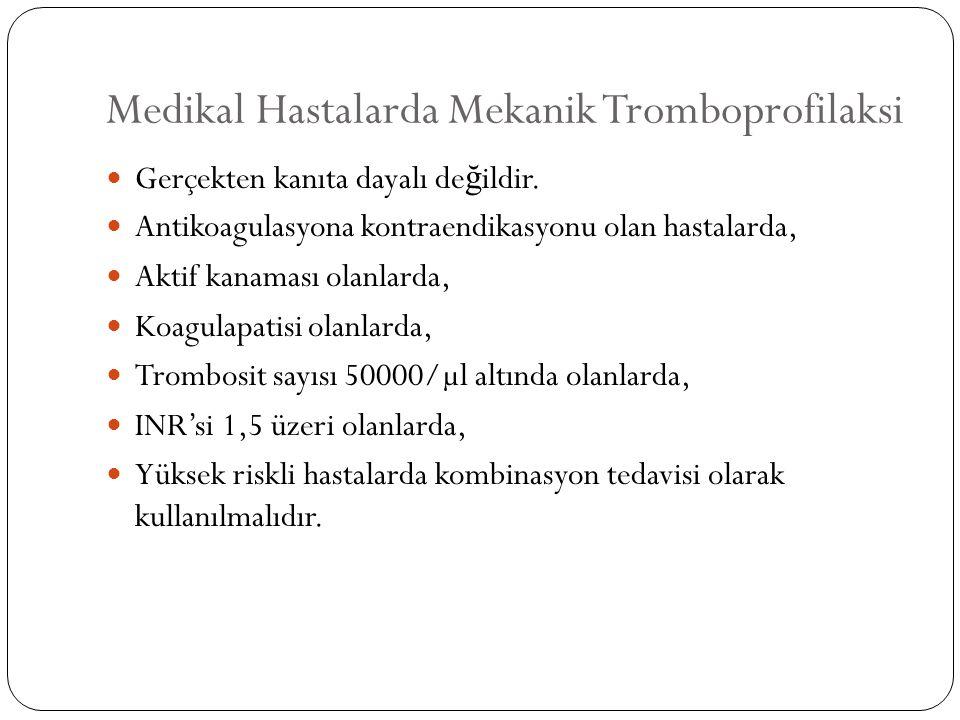 Medikal Hastalarda Mekanik Tromboprofilaksi Gerçekten kanıta dayalı de ğ ildir. Antikoagulasyona kontraendikasyonu olan hastalarda, Aktif kanaması ola