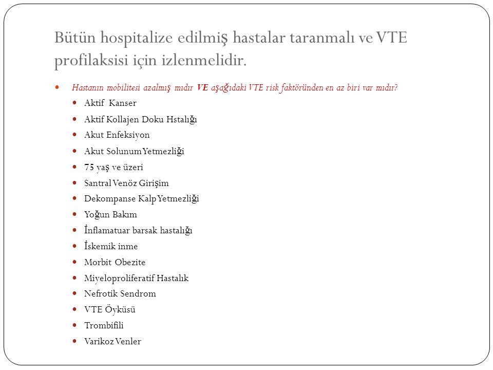Bütün hospitalize edilmi ş hastalar taranmalı ve VTE profilaksisi için izlenmelidir. Hastanın mobilitesi azalmı ş mıdır VE a ş a ğ ıdaki VTE risk fakt