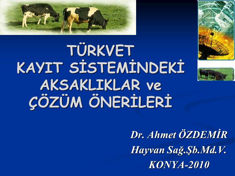 TÜRKVET KAYIT SİSTEMİNDEKİ AKSAKLIKLAR ve ÇÖZÜM ÖNERİLERİ Dr. Ahmet ÖZDEMİR Hayvan Sağ.Şb.Md.V. KONYA-2010