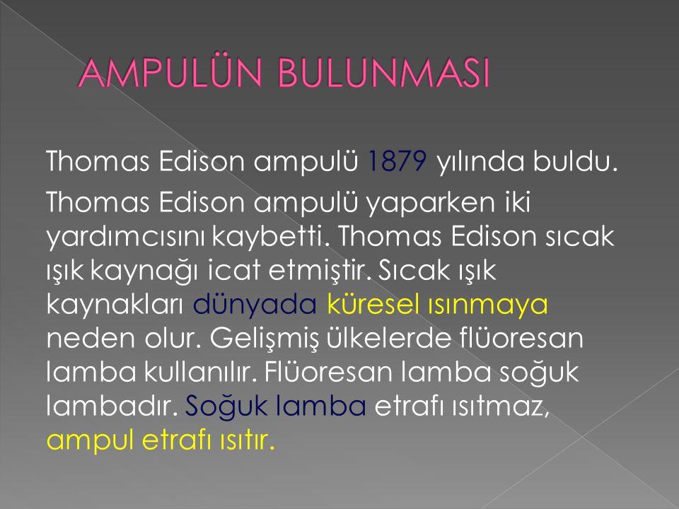Thomas Edison ampulü 1879 yılında buldu.Thomas Edison ampulü yaparken iki yardımcısını kaybetti.