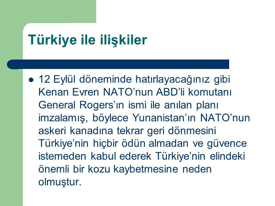Türkiye ile ilişkiler 12 Eylül döneminde hatırlayacağınız gibi Kenan Evren NATO'nun ABD'li komutanı General Rogers'ın ismi ile anılan planı imzalamış,