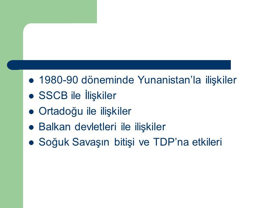 1980-90 döneminde Yunanistan'la ilişkiler SSCB ile İlişkiler Ortadoğu ile ilişkiler Balkan devletleri ile ilişkiler Soğuk Savaşın bitişi ve TDP'na etk