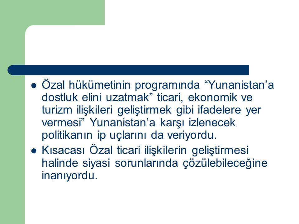"""Özal hükümetinin programında """"Yunanistan'a dostluk elini uzatmak"""" ticari, ekonomik ve turizm ilişkileri geliştirmek gibi ifadelere yer vermesi"""" Yunani"""