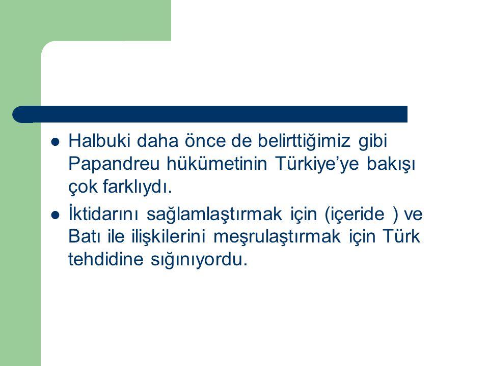 Halbuki daha önce de belirttiğimiz gibi Papandreu hükümetinin Türkiye'ye bakışı çok farklıydı. İktidarını sağlamlaştırmak için (içeride ) ve Batı ile