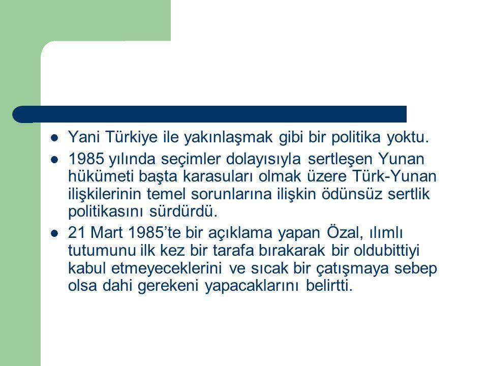 Yani Türkiye ile yakınlaşmak gibi bir politika yoktu. 1985 yılında seçimler dolayısıyla sertleşen Yunan hükümeti başta karasuları olmak üzere Türk-Yun