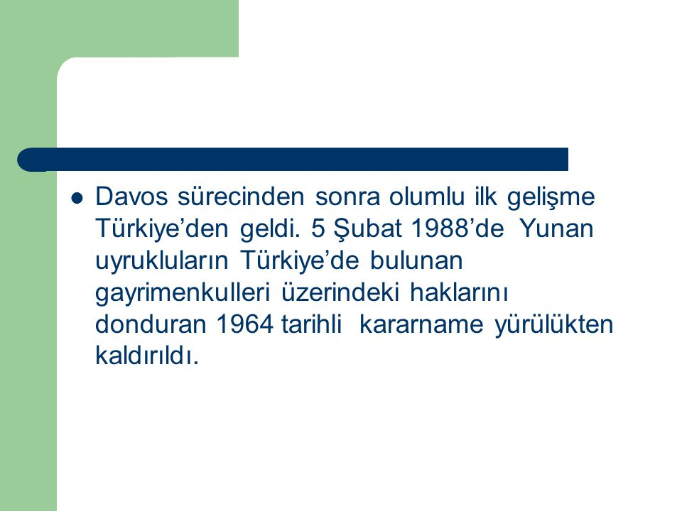 Davos sürecinden sonra olumlu ilk gelişme Türkiye'den geldi. 5 Şubat 1988'de Yunan uyrukluların Türkiye'de bulunan gayrimenkulleri üzerindeki hakların