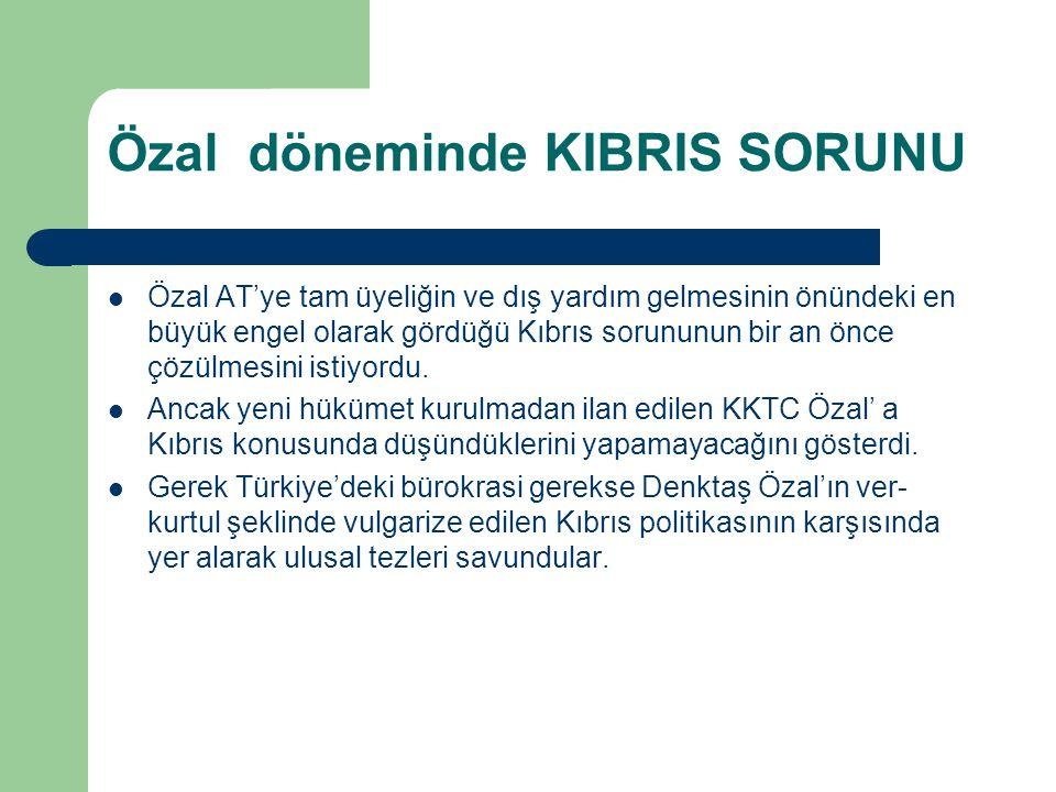 Özal döneminde KIBRIS SORUNU Özal AT'ye tam üyeliğin ve dış yardım gelmesinin önündeki en büyük engel olarak gördüğü Kıbrıs sorununun bir an önce çözü