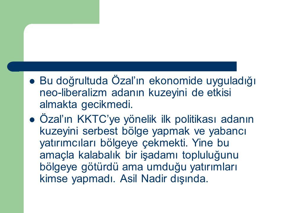Bu doğrultuda Özal'ın ekonomide uyguladığı neo-liberalizm adanın kuzeyini de etkisi almakta gecikmedi. Özal'ın KKTC'ye yönelik ilk politikası adanın k