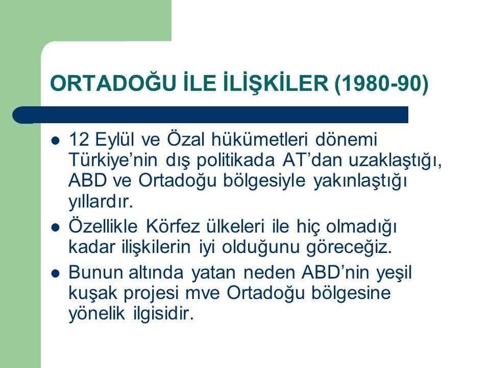 ORTADOĞU İLE İLİŞKİLER (1980-90) 12 Eylül ve Özal hükümetleri dönemi Türkiye'nin dış politikada AT'dan uzaklaştığı, ABD ve Ortadoğu bölgesiyle yakınla