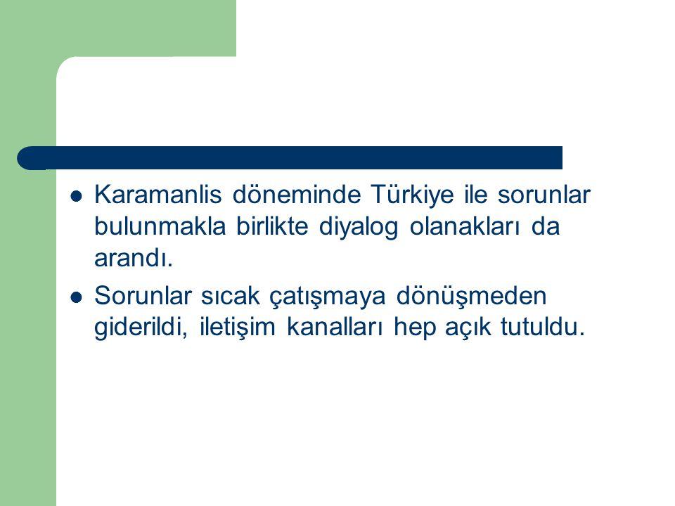 Karamanlis döneminde Türkiye ile sorunlar bulunmakla birlikte diyalog olanakları da arandı. Sorunlar sıcak çatışmaya dönüşmeden giderildi, iletişim ka