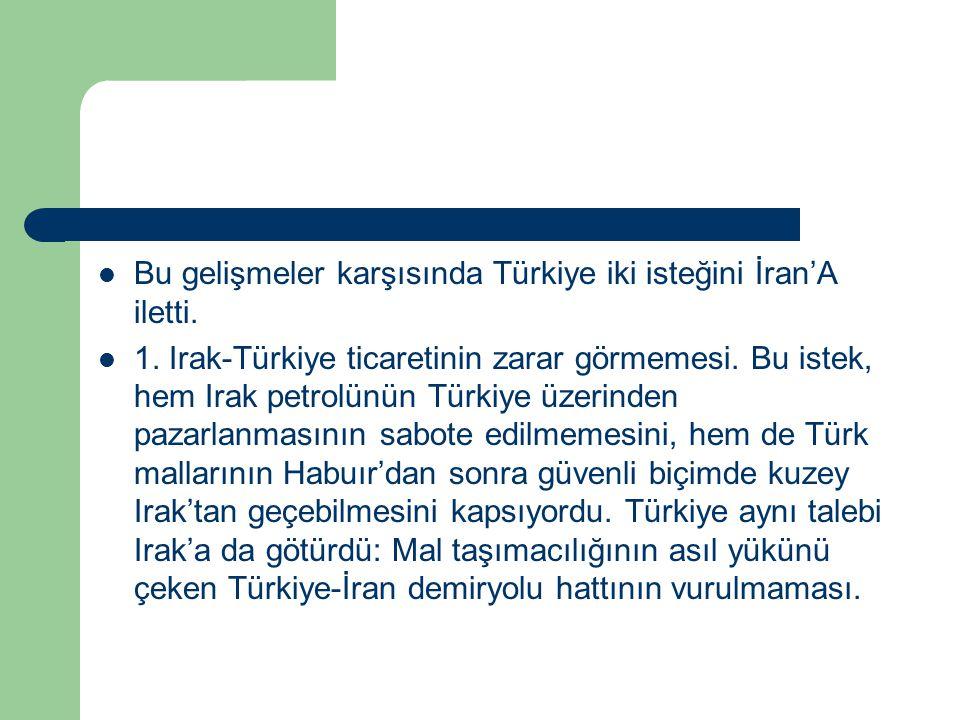 Bu gelişmeler karşısında Türkiye iki isteğini İran'A iletti. 1. Irak-Türkiye ticaretinin zarar görmemesi. Bu istek, hem Irak petrolünün Türkiye üzerin