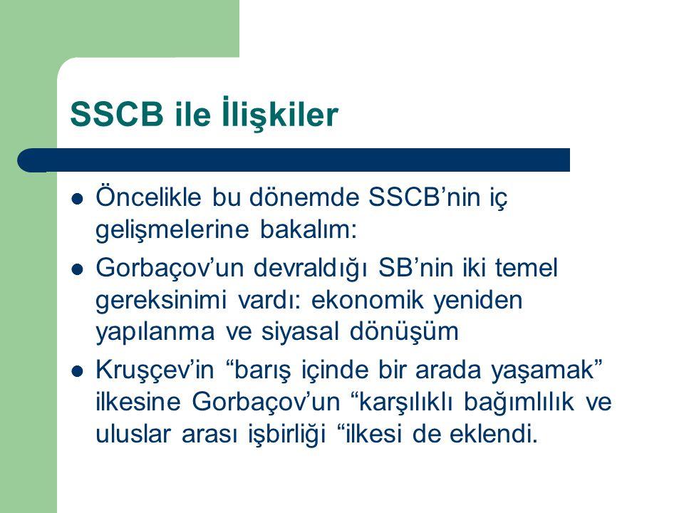 SSCB ile İlişkiler Öncelikle bu dönemde SSCB'nin iç gelişmelerine bakalım: Gorbaçov'un devraldığı SB'nin iki temel gereksinimi vardı: ekonomik yeniden