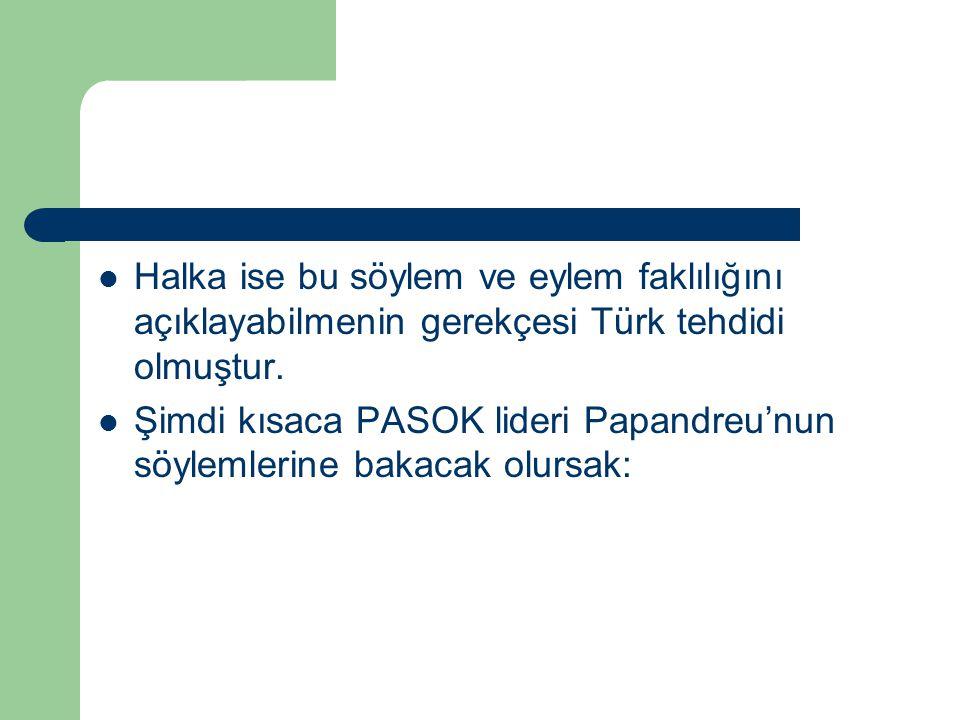 Halka ise bu söylem ve eylem faklılığını açıklayabilmenin gerekçesi Türk tehdidi olmuştur. Şimdi kısaca PASOK lideri Papandreu'nun söylemlerine bakaca