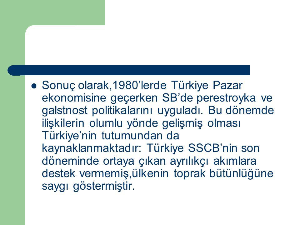 Sonuç olarak,1980'lerde Türkiye Pazar ekonomisine geçerken SB'de perestroyka ve galstnost politikalarını uyguladı. Bu dönemde ilişkilerin olumlu yönde