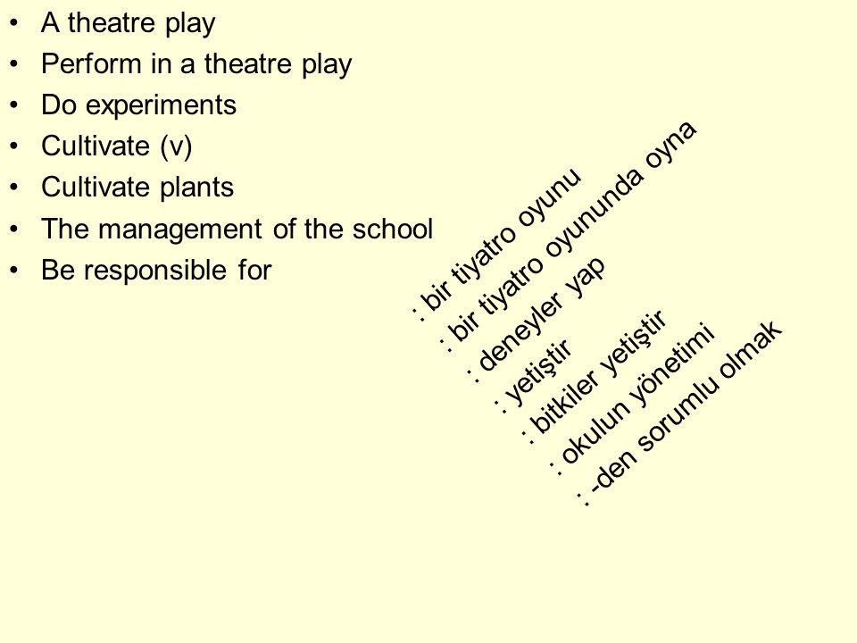 A theatre play Perform in a theatre play Do experiments Cultivate (v) Cultivate plants The management of the school Be responsible for : bir tiyatro oyunu : bir tiyatro oyununda oyna : deneyler yap : yetiştir : bitkiler yetiştir : okulun yönetimi : -den sorumlu olmak