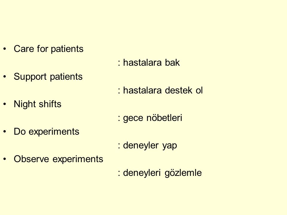 Care for patients : hastalara bak Support patients : hastalara destek ol Night shifts : gece nöbetleri Do experiments : deneyler yap Observe experiments : deneyleri gözlemle