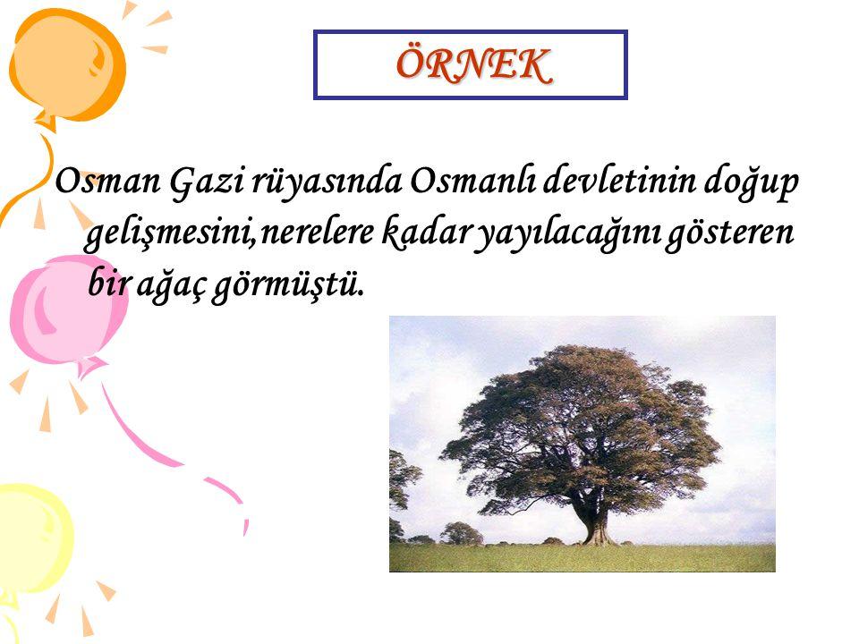 Osman Gazi rüyasında Osmanlı devletinin doğup gelişmesini,nerelere kadar yayılacağını gösteren bir ağaç görmüştü. ÖRNEK