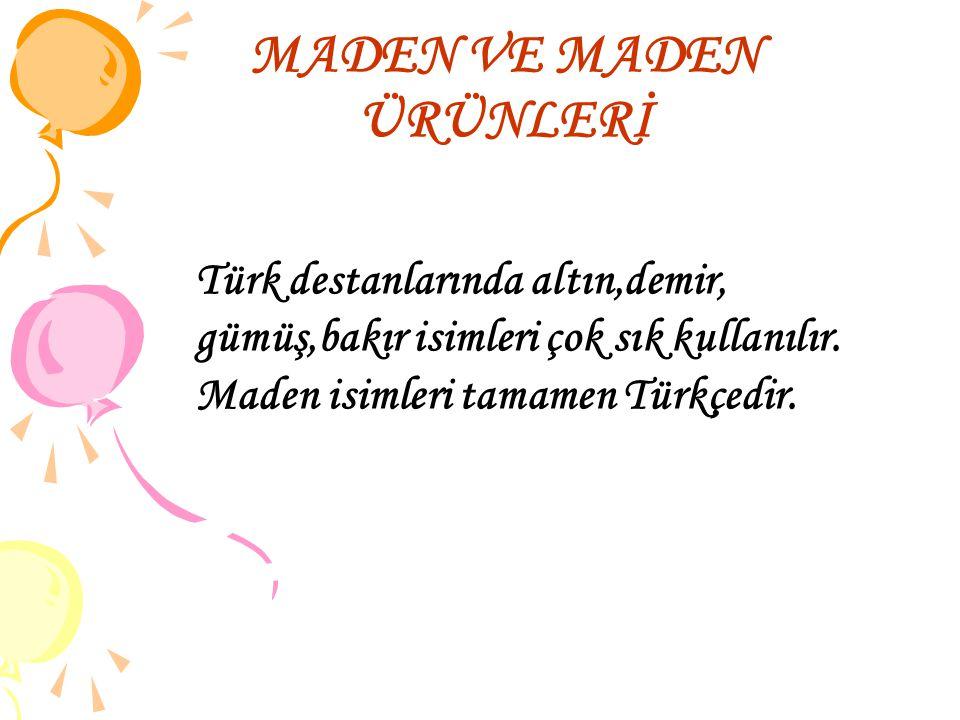 MADEN VE MADEN ÜRÜNLERİ Türk destanlarında altın,demir, gümüş,bakır isimleri çok sık kullanılır. Maden isimleri tamamen Türkçedir.